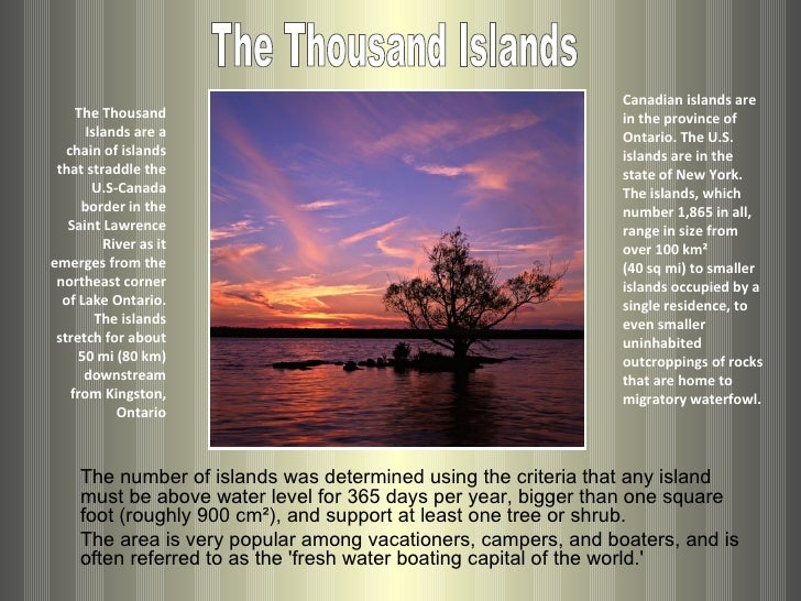The Thousand Islands are a chain of islands that straddle the U.S-Canada border in the Saint Lawrence River as it emerges ...