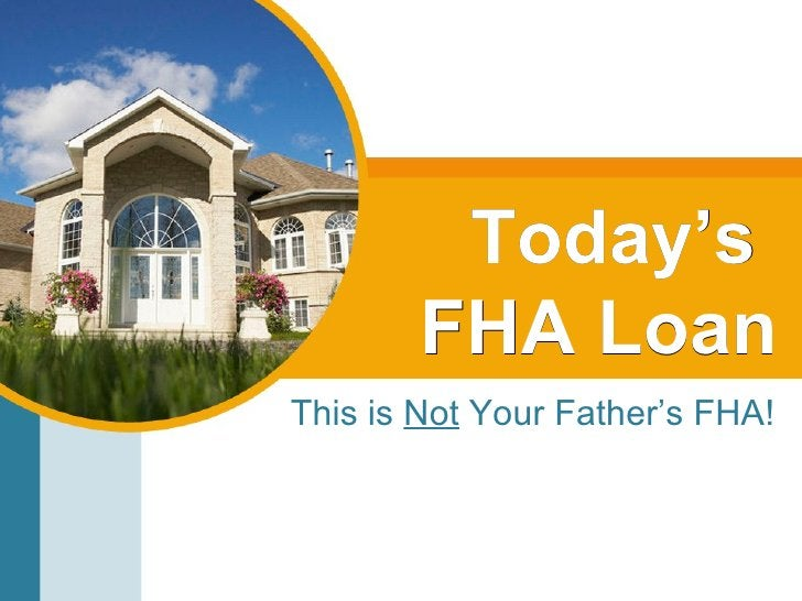 Today's  FHA Loan This is  Not  Your Father's FHA!