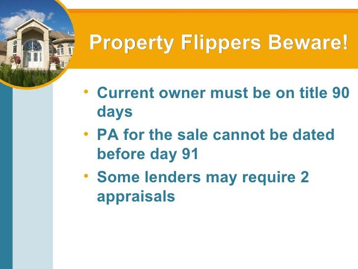 Property Flippers Beware! <ul><li>Current owner must be on title 90 days </li></ul><ul><li>PA for the sale cannot be dated...