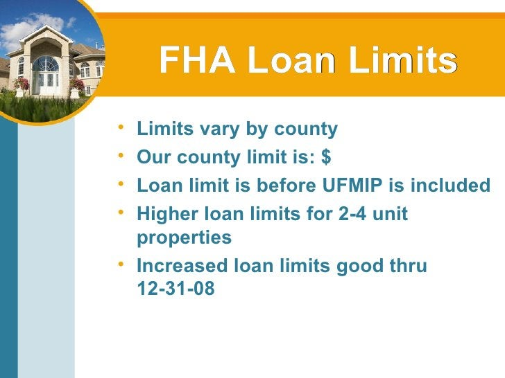 FHA Loan Limits <ul><li>Limits vary by county </li></ul><ul><li>Our county limit is: $ </li></ul><ul><li>Loan limit is bef...