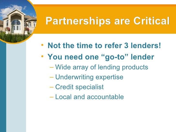 """Partnerships are Critical <ul><li>Not the time to refer 3 lenders! </li></ul><ul><li>You need one """"go-to"""" lender </li></ul..."""