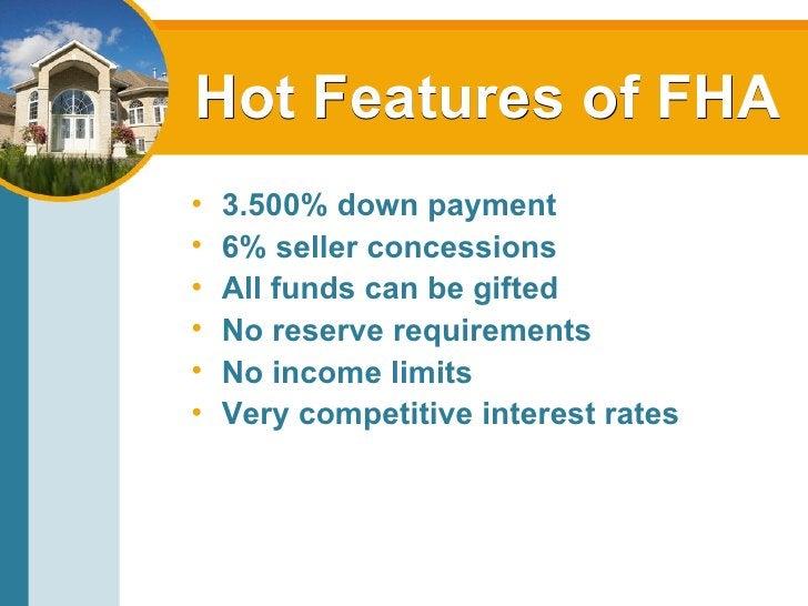 Hot Features of FHA <ul><li>3.500% down payment </li></ul><ul><li>6% seller concessions </li></ul><ul><li>All funds can be...