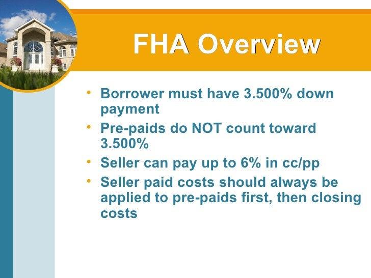FHA Overview <ul><li>Borrower must have 3.500% down payment </li></ul><ul><li>Pre-paids do NOT count toward 3.500% </li></...