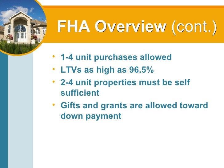 FHA Overview  (cont.) <ul><li>1-4 unit purchases allowed </li></ul><ul><li>LTVs as high as 96.5% </li></ul><ul><li>2-4 uni...