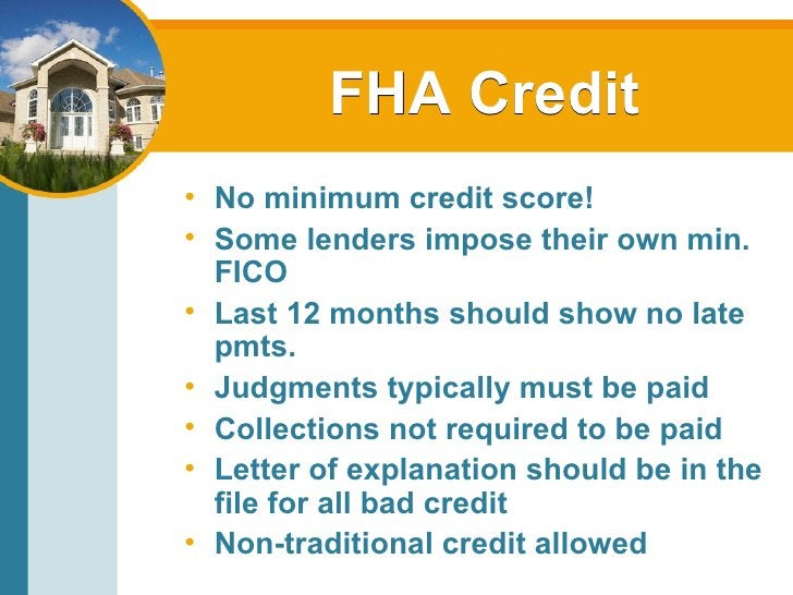 FHA Credit <ul><li>No minimum credit score! </li></ul><ul><li>Some lenders impose their own min. FICO </li></ul><ul><li>La...