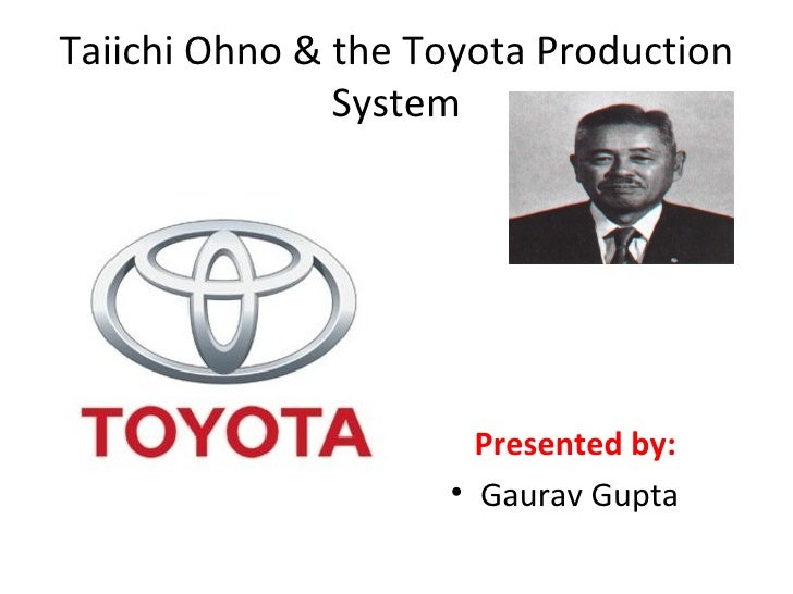 Taiichi Ohno & the Toyota Production System <ul><li>Presented by:   </li></ul><ul><li>Gaurav Gupta </li></ul>