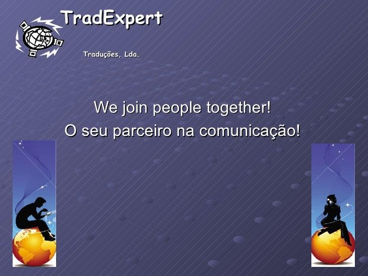 TradExpert  Traduções, Lda. We join people together! O seu parceiro na comunicação!