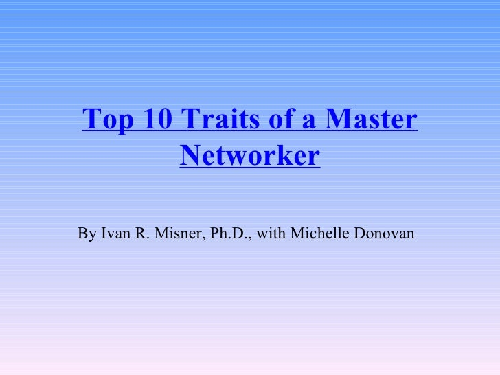 Top 10 Traits of a Master Networker By Ivan R. Misner, Ph.D., with Michelle Donovan