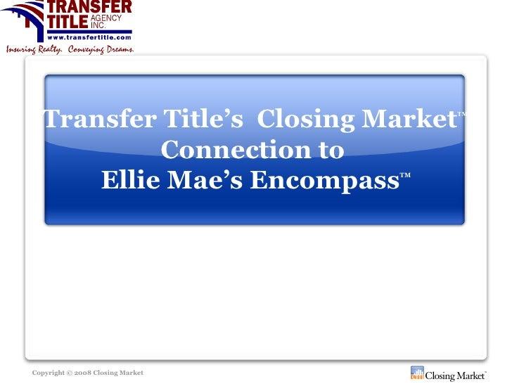 Transfer Title's  Closing Market TM   Connection to  Ellie Mae's Encompass TM