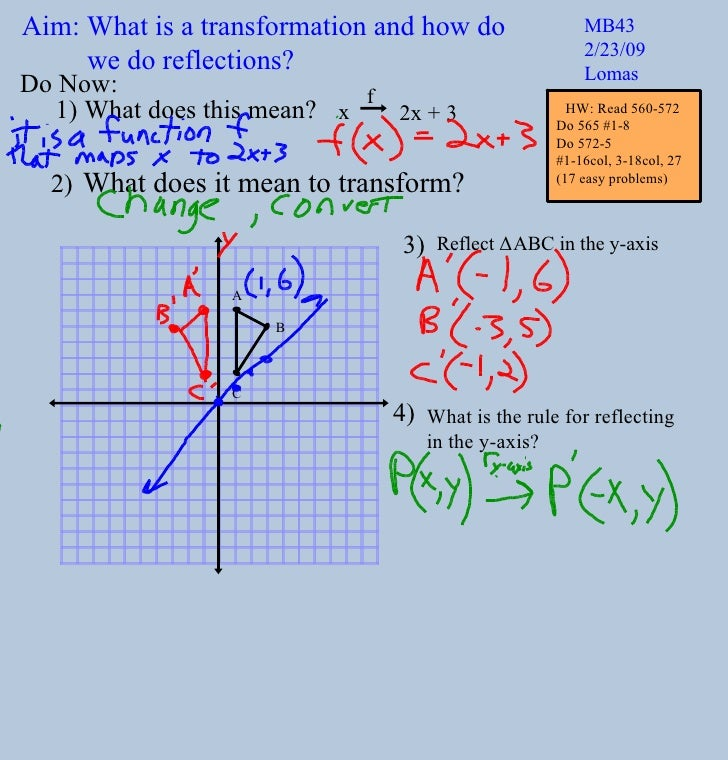Aim: What is a transformation and how do we do reflections? MB43 2/23/09 Lomas Do Now: Reflect  Δ ABC in the y-axis What i...