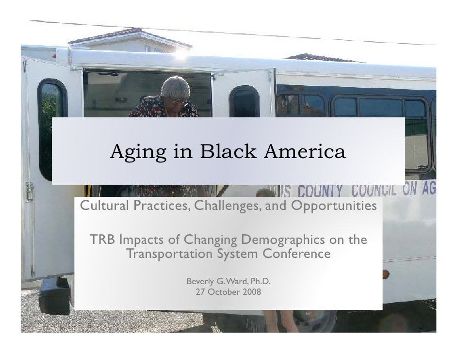 Aging in Black America  Cultural Practices, Challenges, and Opportunities   TRB Impacts of Changing Demographics on the   ...