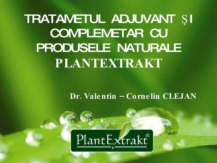 TRATAMETUL   ADJUVANT  ŞI COMPLEMETAR  CU PRODUSELE  NATURALE  PLANTEXTRAKT   Dr. Valentin – Corneliu CLEJAN