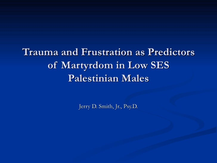 Trauma and Frustration as Predictors of Martyrdom in Low SES Palestinian Males Jerry D. Smith, Jr., Psy.D.
