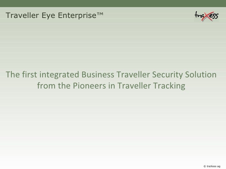 Traveller Eye Enterprise™ The first integrated Business Traveller Security Solution from the Pioneers in Traveller Trackin...