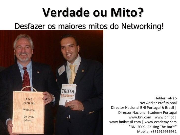 Verdade ou Mito? Desfazer os maiores mitos do Networking! Hélder Falcão Networker Profissional Director Nacional BNI Portu...