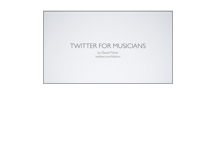 TWITTER FOR MUSICIANS                                     by David Fisher                                    twitter.com/t...