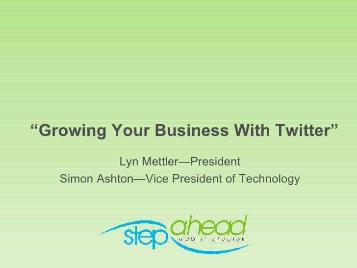 """"""" Growing Your Business With Twitter"""" <ul><li>Lyn Mettler—President </li></ul><ul><li>Simon Ashton—Vice President of Techn..."""