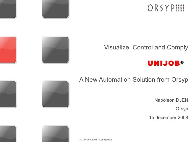UNIJOB ® Visualize, Control and Comply A New Automation Solution from Orsyp Napoleon DJEN Orsyp 15 december 2008