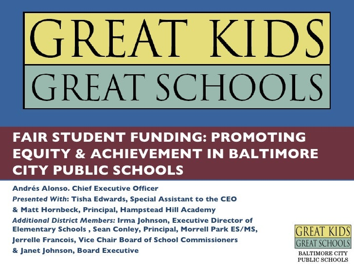 FAIR STUDENT FUNDING: PROMOTING EQUITY & ACHIEVEMENT IN BALTIMORE CITY PUBLIC SCHOOLS Andrés Alonso. Chief Executive Offic...