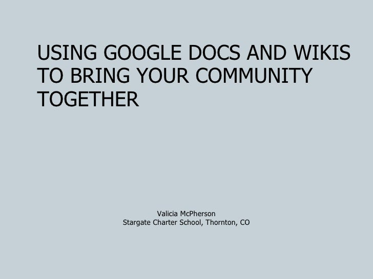 USING GOOGLE DOCS AND WIKIS TO BRING YOUR COMMUNITY TOGETHER Valicia McPherson Stargate Charter School, Thornton, CO