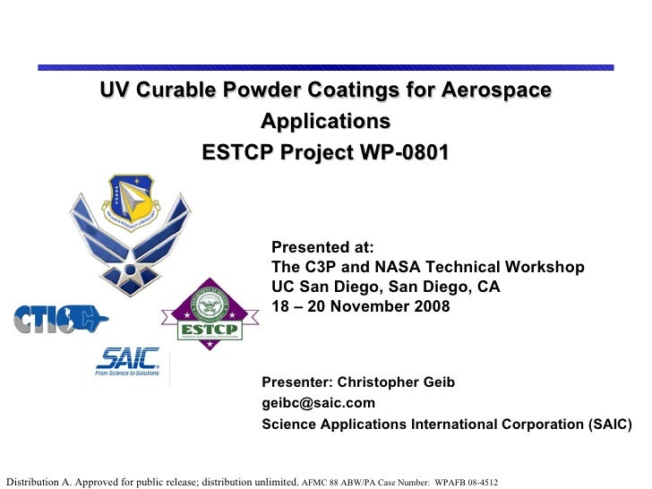 UV Curable Powder Coatings for Aerospace Applications ESTCP Project WP-0801 Presenter: Christopher Geib [email_address] Sc...