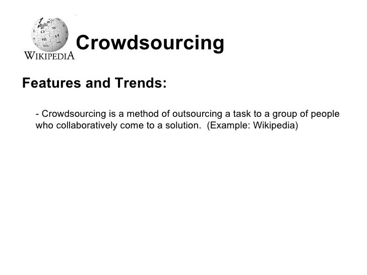 Crowdsourcing <ul><li>Features and Trends: </li></ul><ul><li>- Crowdsourcing is a method of outsourcing a task to a group ...