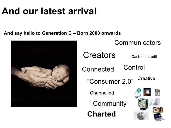 And our latest arrival And say hello to Generation C – Born 2000 onwards Cash not credit Creators Control Connected Channe...