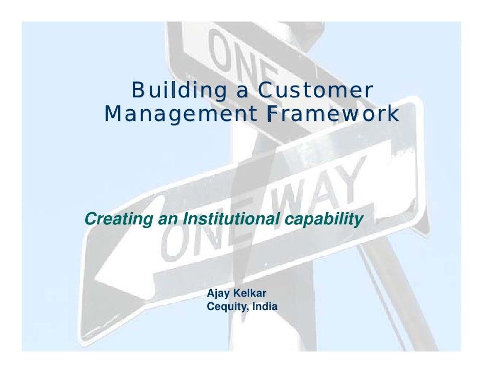 Building a Customer   Management Framework    Creating an Institutional capability                   Ajay Kelkar          ...