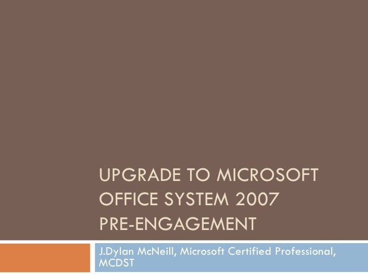 UPGRADE TO MICROSOFT OFFICE SYSTEM 2007 PRE-ENGAGEMENT J.Dylan McNeill, Microsoft Certified Professional, MCDST