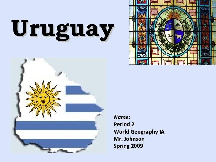 Uruguay Name: Period 2 World Geography IA Mr. Johnson Spring 2009