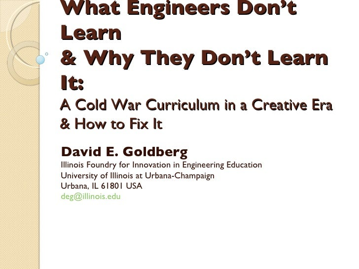 What Engineers Don't Learn  & Why They Don't Learn It: A Cold War Curriculum in a Creative Era  & How to Fix It David E. G...