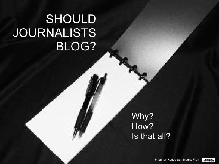 SHOULD JOURNALISTS BLOG? Why?  How?  Is that all? Photo by Rogue Sun Media, Flickr