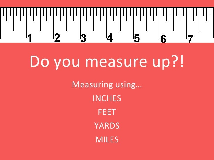 Do you measure up?! Measuring using… INCHES FEET YARDS MILES