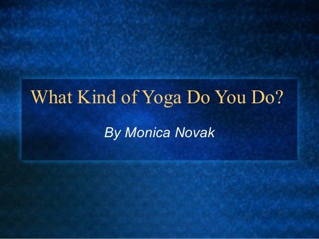 What Kind of Yoga Do You Do? By Monica Novak