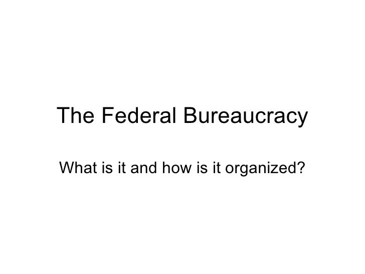 The Federal Bureaucracy What is it and how is it organized?