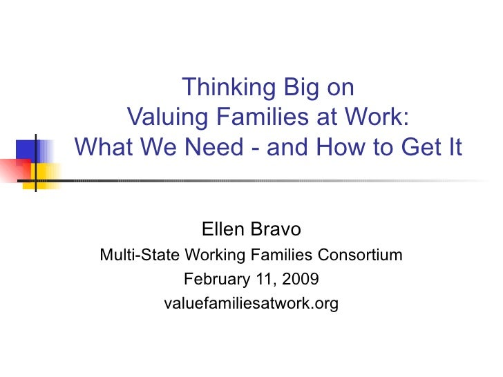 Thinking Big on Valuing Families at Work: What We Need - and How to Get It Ellen Bravo Multi-State Working Families Consor...