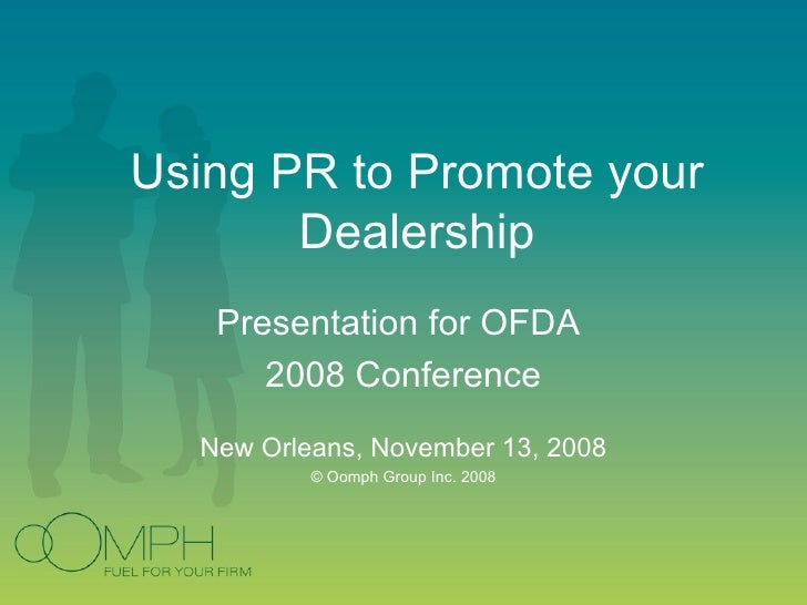 Using PR to Promote your Dealership Presentation for OFDA  2008 Conference New Orleans, November 13, 2008 © Oomph Group In...