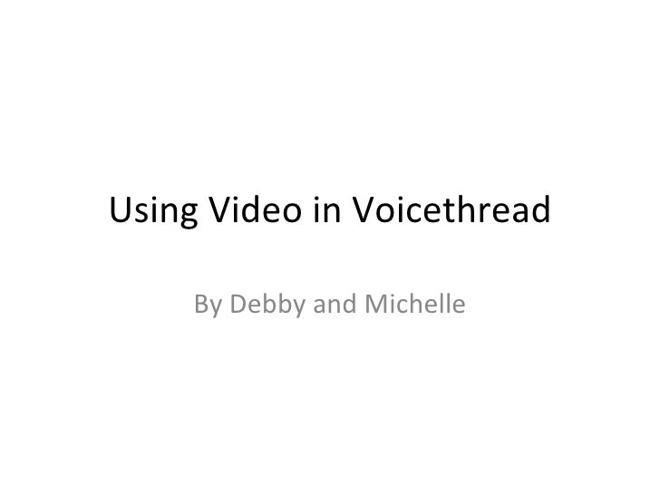 Using Video in Voicethread By Debby and Michelle