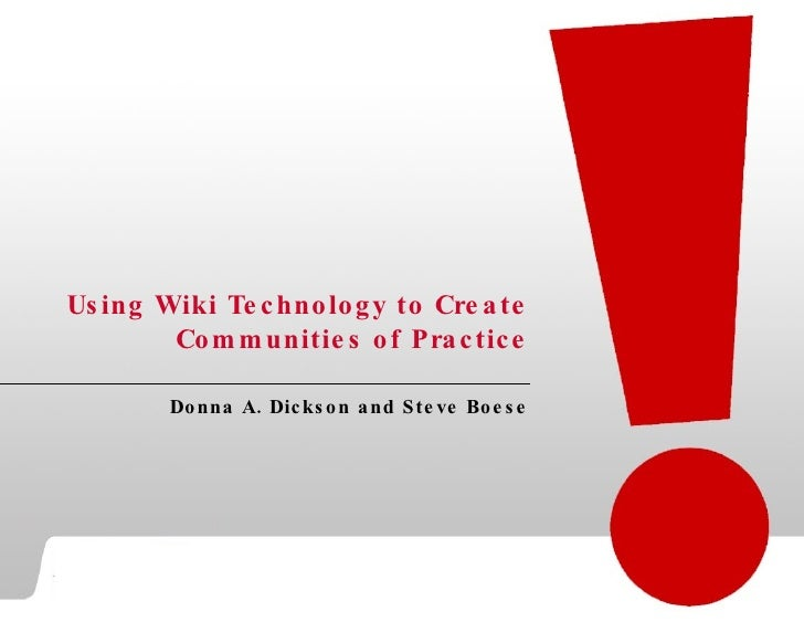Using Wiki Technology to Create Communities of Practice Donna A. Dickson and Steve Boese