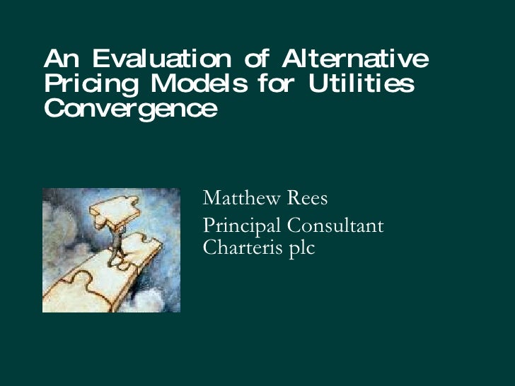 An Evaluation of Alternative Pricing Models for Utilities Convergence  Matthew Rees Principal Consultant Charteris plc