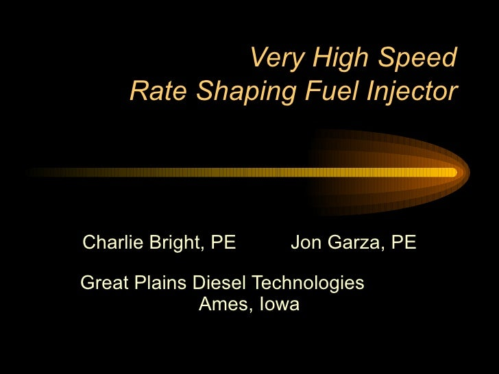 Very High Speed Rate Shaping Fuel Injector Charlie Bright, PE  Jon Garza, PE Great Plains Diesel Technologies  Ames, Iowa