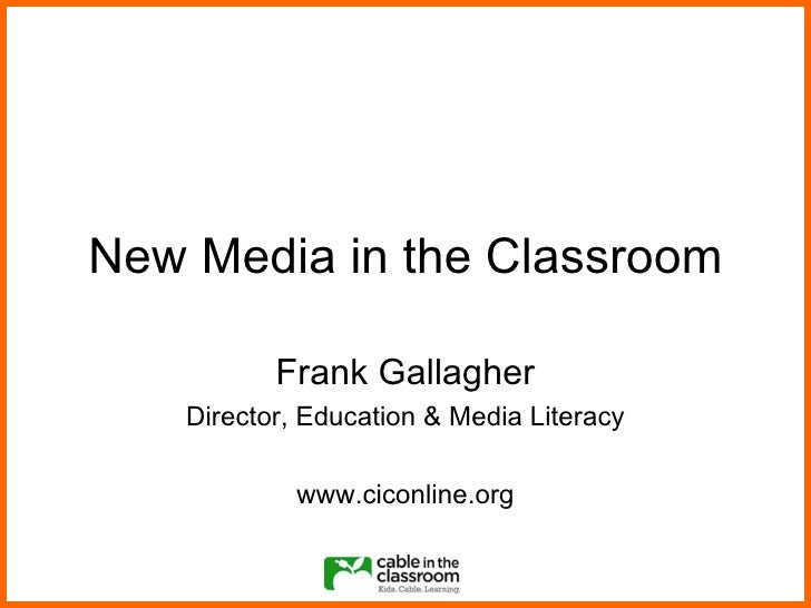New Media in the Classroom Frank Gallagher Director, Education & Media Literacy www.ciconline.org