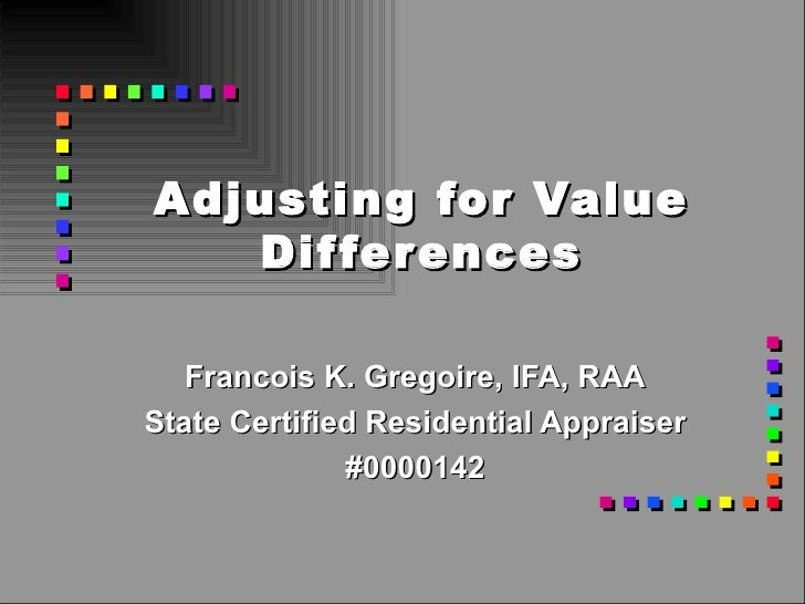 Adjusting for Value Differences Francois K. Gregoire, IFA, RAA State Certified Residential Appraiser #0000142