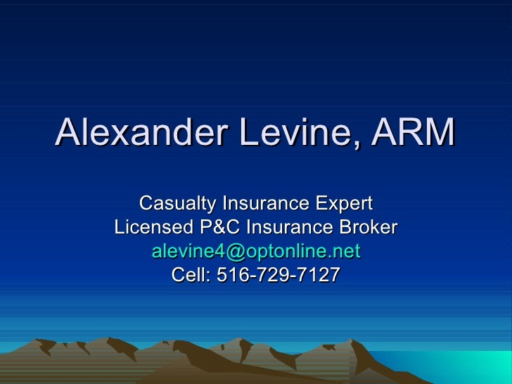 Alexander Levine, ARM Casualty Insurance Expert Licensed P&C Insurance Broker [email_address] Cell: 516-729-7127
