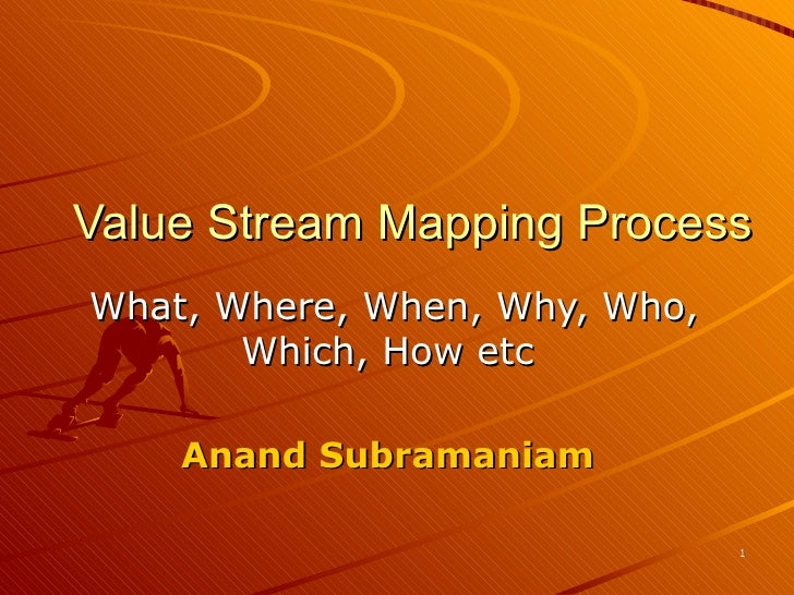 Value Stream Mapping Process What, Where, When, Why, Who, Which, How etc  Anand Subramaniam