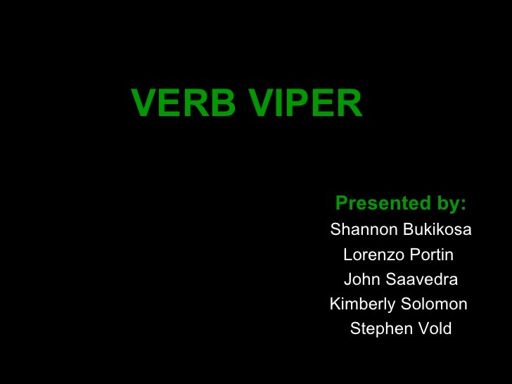 VERB VIPER   Presented by: Shannon Bukikosa Lorenzo Portin  John Saavedra Kimberly Solomon  Stephen Vold