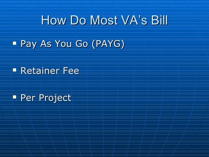 How Do Most VA's Bill <ul><li>Pay As You Go (PAYG) </li></ul><ul><li>Retainer Fee </li></ul><ul><li>Per Project </li></ul>