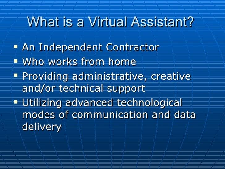 What is a Virtual Assistant?  <ul><li>An Independent Contractor </li></ul><ul><li>Who works from home </li></ul><ul><li>Pr...