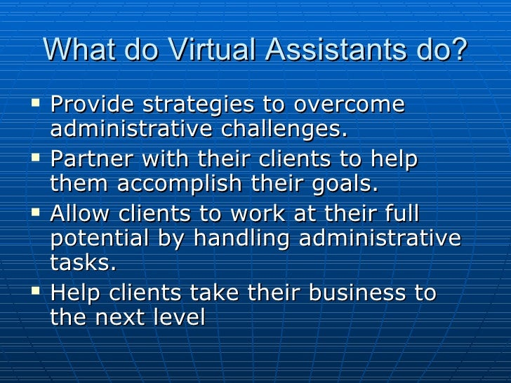 What do Virtual Assistants do? <ul><li>Provide strategies to overcome  administrative challenges. </li></ul><ul><li>Partne...