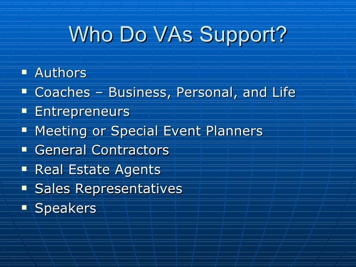 Who Do VAs Support? <ul><li>Authors </li></ul><ul><li>Coaches – Business, Personal, and Life </li></ul><ul><li>Entrepreneu...